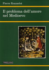 Foto Cover di Il problema dell'amore nel Medioevo, Libro di Pierre Rousselot, edito da Morcelliana