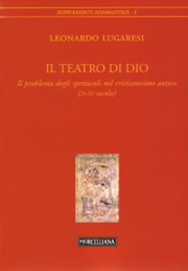 Libro Il teatro di Dio. Il problema degli spettacoli nel cristianesimo antico (II-IV secolo) Leonardo Lugaresi