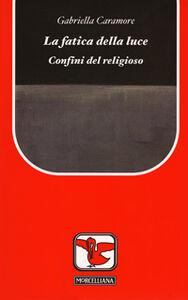 Foto Cover di La fatica della luce. Confini del religioso, Libro di Gabriella Caramore, edito da Morcelliana