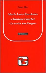 Libro Marie Luise Kaschnitz e Gustave Courbet. La verità, non il sogno Lucia Mor