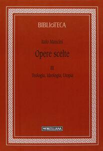 Libro Opere scelte. Vol. 3: Teologia, ideologia, utopia. Italo Mancini