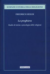 Libro La preghiera. Studio di storia e psicologia delle religioni Friedrich Heiler