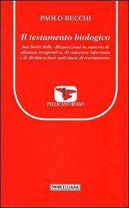 Libro Il testamento biologico. Sui limiti delle «Disposizioni in materia di alleanze terapeutica, di consenso informato e di dichiarazioni anticipate di trattamento» Paolo Becchi