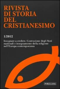 Rivista di storia del cristianesimo (2012). Vol. 1: Insegnare a credere. Costruzione degli Stati nazionali e insegnamento della religione nell'Europa contemporanea.