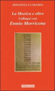 La musica e oltre. Colloqui con Ennio Morricone - Donatella Caramia,Ennio Morricone - copertina