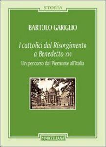 Libro I cattolici dal Risorgimento a Benedetto XVI. Un percorso dal Piemonte all'Italia Bartolo Gariglio