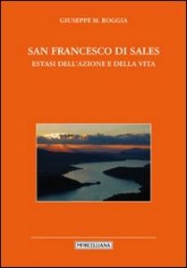 Libro San Francesco di Sales. Estasi dell'azione e della vita Giuseppe Roggia