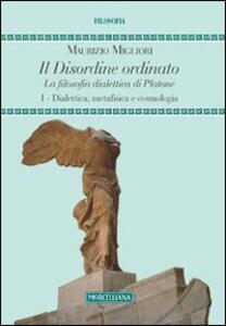 Il disordine ordinato. La filosofia dialettica di Platone. Vol. 1: Dialettica, metafisica e cosmologia.