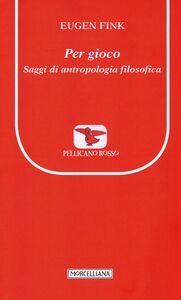 Foto Cover di Per gioco. Saggi di antropologia filosofica, Libro di Eugen Fink, edito da Morcelliana