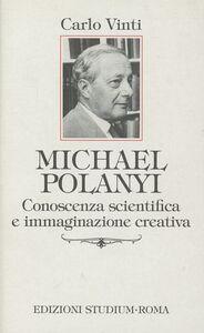 Libro Michael Polanyi. Conoscenza scientifica e immaginazione creativa Carlo Vinti