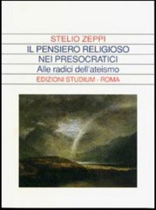 Libro Il pensiero religioso nei presocratici. Alle radici dell'ateismo Stelio Zeppi