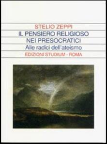 Il pensiero religioso nei presocratici. Alle radici dell'ateismo - Stelio Zeppi - copertina