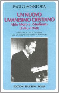 Libro Un nuovo umanesimo cristiano. Aldo Moro e «Studium» (1945-1948) Paolo Acanfora