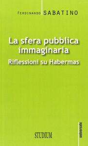Foto Cover di La sfera pubblica immaginaria. Riflessioni su Habermas, Libro di Ferdinando Sabatino, edito da Studium