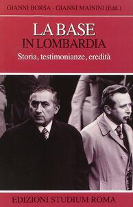 Foto Cover di La base in Lombardia. Storia, testimonianze, eredità, Libro di Gianni Borsa,Gianni Mainini, edito da Studium