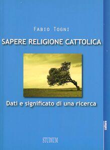 Foto Cover di Sapere religione cattolica. Dati e significato di una ricerca, Libro di Fabio Togni, edito da Studium