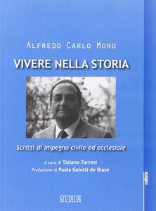 Libro Vivere nella storia. Scritti di impegno civile ed ecclesiale Alfredo C. Moro