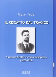 Libro Il riscatto dal tragico. Il giovane Gentile e l'agire pedagogico (1875-1915) Fabio Togni