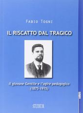 Il riscatto dal tragico. Il giovane Gentile e l'agire pedagogico (1875-1915)