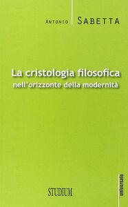 Libro La cristologia filosofica nell'orizzonte della modernità Antonio Sabetta