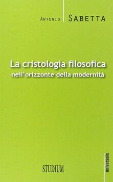 La cristologia filosofica nell'orizzonte della modernità - Antonio Sabetta - copertina