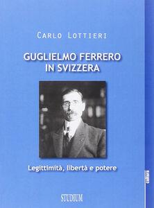 Libro Guglielmo Ferrero in Svizzera. Leggitimità, libertà e potere Carlo Lottieri