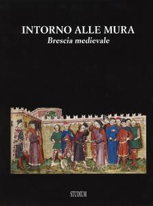 Intorno alle mura. Brescia medievale. Ediz. illustrata