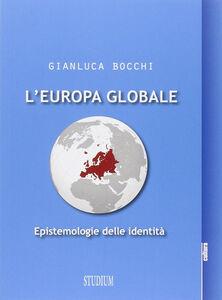 Foto Cover di L' Europa globale. Epistemologie dell'identità, Libro di Gianluca Bocchi, edito da Studium