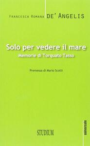 Foto Cover di Solo per vedere il mare. Memorie di Torquato Tasso, Libro di Francesca R. De' Angelis, edito da Studium