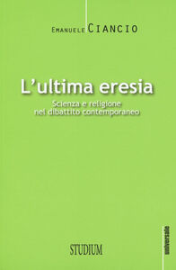 Foto Cover di L' ultima eresia. Scienza e religione nel dibattito contemporaneo, Libro di Emanuele Ciancio, edito da Studium