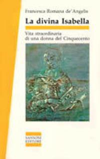 La La divina Isabella. Vita straordinaria di una donna del Cinquecento - De Angelis Francesca - wuz.it