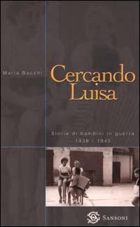Cercando Luisa. Storie di bambini in guerra 1938-1945 - Bacchi Maria - wuz.it