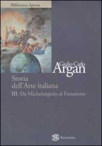 Foto Cover di Storia dell'arte. Vol. 3: Da Michelangelo a Futurismo., Libro di Giulio C. Argan, edito da Sansoni