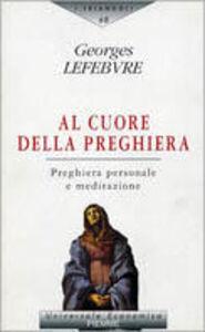 Foto Cover di Al cuore della preghiera. Preghiera personale e meditazione, Libro di Georges Lefebvre, edito da Piemme