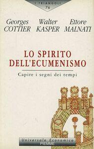 Libro Lo spirito dell'ecumenismo. Capire i segni dei tempi Georges Cottier , Walter Kasper , Ettore Malnati