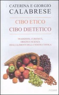 Cibo etico, cibo dietetico. Tradizioni, curiosità, origini e scienza degli alimenti della nostra tavola