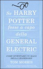 Libro Se Harry Potter fosse a capo della General Electric. Come diventare un mago della leadership Tom Morris