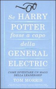 Libro Se Harry Potter fosse a capo della General Electric. Come diventare un mago della leadership Tom Morris