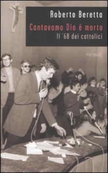 """Roberto Beretta """"Cantavamo Dio è morto. Il 68 dei cattolici"""" (Ed. Piemme)"""