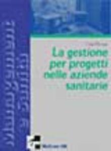 Il project management per le aziende sanitarie. Scelte, strumenti, fattibilità per il governo di sistemi complessi
