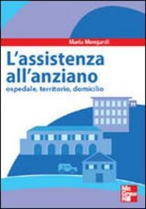 Assistenza all'anziano. Ospedale, territorio, domicilio - Maria Mongardi - copertina