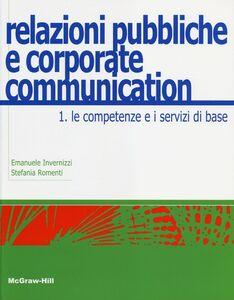 Libro Relazioni pubbliche e corporate communication. Vol. 1: Le competenze e i servizi di base. Emanuele Invernizzi , Stefania Romenti