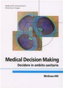 Libro Medical decision making. Decidere in ambito sanitario Gabriella Pravettoni , Gianluca Vago