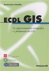 ECDL GIS. La rappresentazione cartografica e i fondamenti del GIS