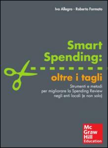 Libro Smart spending: oltre i tagli. Strumenti e metodi per migliorare la spending review negli enti locali (e non solo) Ivo Allegro , Roberto Formato
