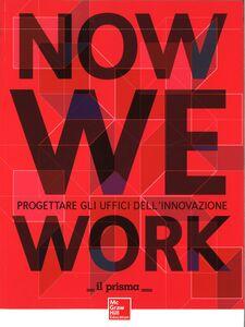 Libro Now we work. Progettare gli uffici dell'innovazione