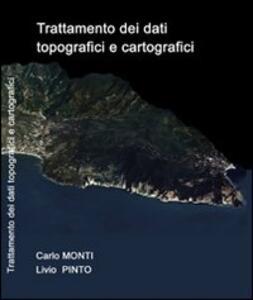 Trattamento dei dati topografici e cartografici - Carlo Monti,Livio Pinto - copertina