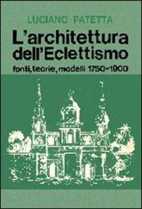 Libro L' architettura dell'eclettismo. Fonti, teorie, modelli 1750-1900 Luciano Patetta