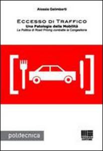 Libro Eccesso di traffico. Una patologia della mobilità. La politica di road pricing combatte la congestione Alessia Galimberti