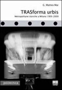 Foto Cover di Trasforma urbis. Metropolitane storiche a Milano 1909-2009, Libro di G. Matteo Mai, edito da Maggioli Editore